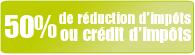 50% de réduction d'impôts ou de crédit d'impôts